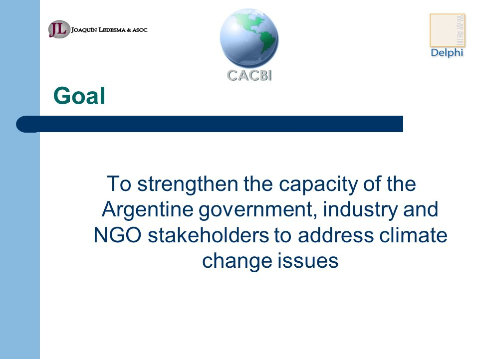 Goal To strengthen the capacity of the Argentine government, industry and NGO stakeholders to address climate change issues