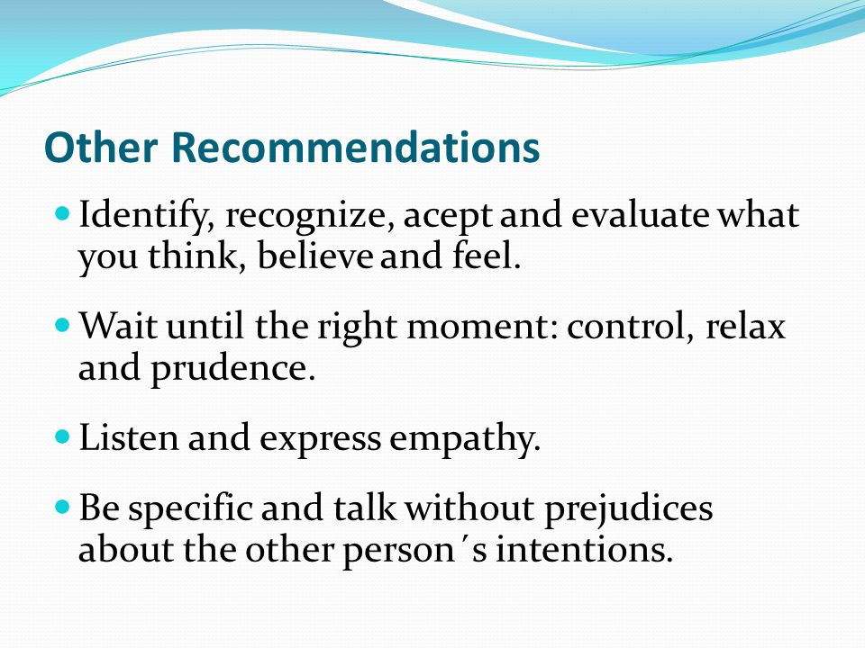 Other Recommendations Identify, recognize, acept and evaluate what you think, believe and feel. Wait until the right moment: control, relax and pruden