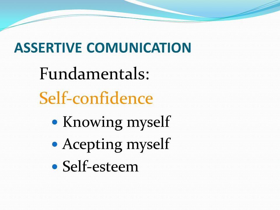 ASSERTIVE COMUNICATION Fundamentals: Self-confidence Knowing myself Acepting myself Self-esteem