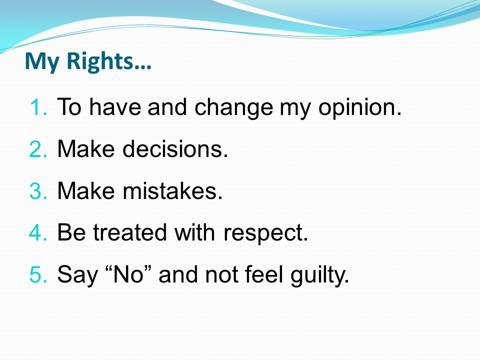 My Rights… 1. To have and change my opinion. 2. Make decisions. 3. Make mistakes. 4. Be treated with respect. 5. Say No and not feel guilty.