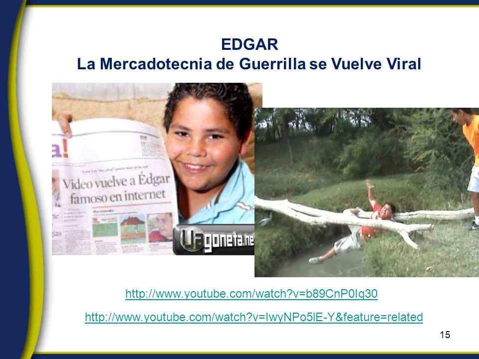15 EDGAR La Mercadotecnia de Guerrilla se Vuelve Viral http://www.youtube.com/watch v=IwyNPo5lE-Y&feature=related http://www.youtube.com/watch v=b89CnP0Iq30