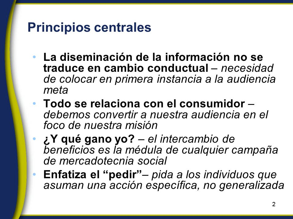 2 Principios centrales La diseminación de la información no se traduce en cambio conductual – necesidad de colocar en primera instancia a la audiencia meta Todo se relaciona con el consumidor – debemos convertir a nuestra audiencia en el foco de nuestra misión ¿Y qué gano yo.