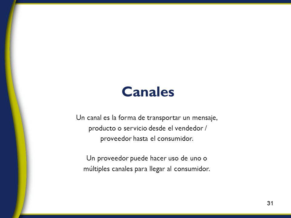 31 Un canal es la forma de transportar un mensaje, producto o servicio desde el vendedor / proveedor hasta el consumidor.