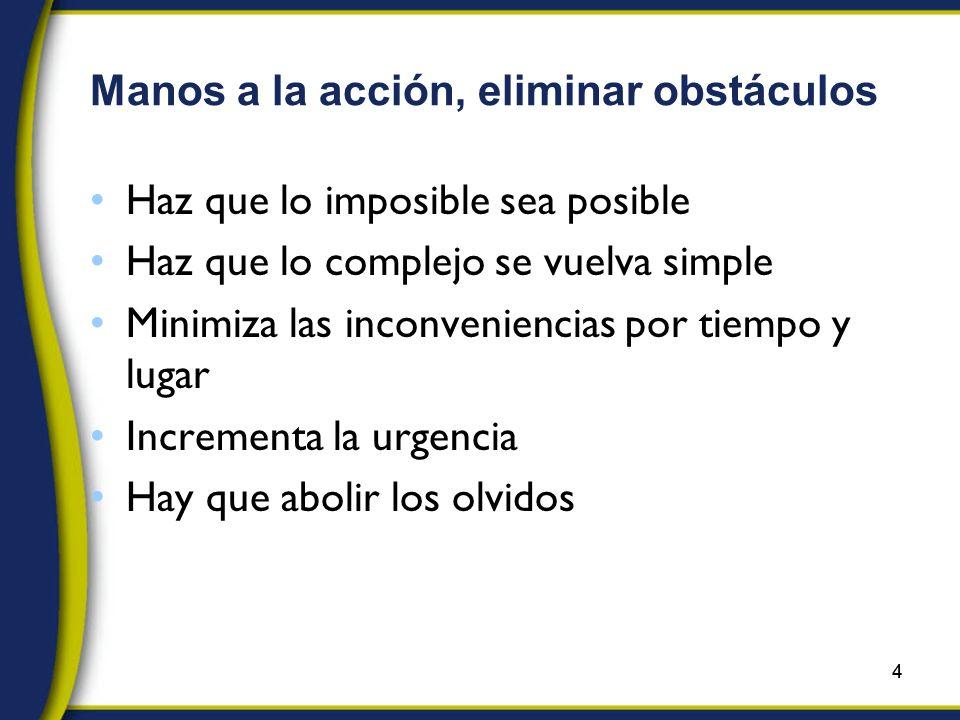 4 Manos a la acción, eliminar obstáculos Haz que lo imposible sea posible Haz que lo complejo se vuelva simple Minimiza las inconveniencias por tiempo y lugar Incrementa la urgencia Hay que abolir los olvidos 4