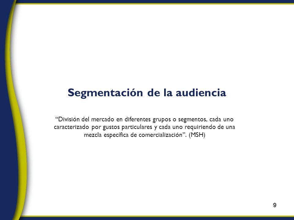 9 Segmentación de la audiencia División del mercado en diferentes grupos o segmentos, cada uno caracterizado por gustos particulares y cada uno requiriendo de una mezcla específica de comercialización.