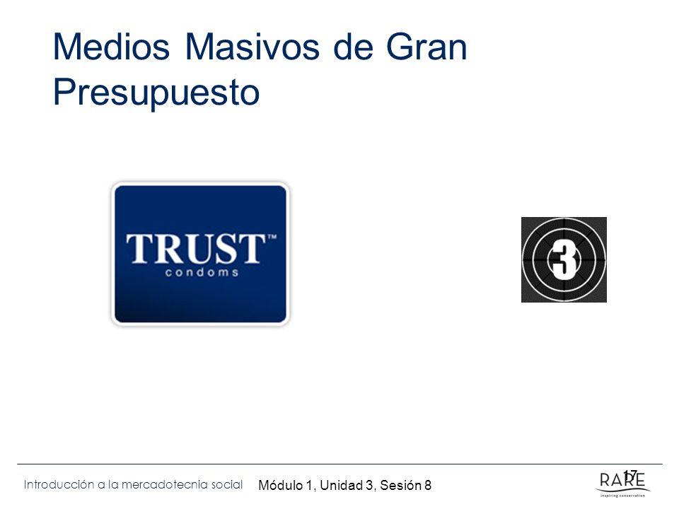 Introducción a la mercadotecnia social 17 Medios Masivos de Gran Presupuesto 17 Módulo 1, Unidad 3, Sesión 8