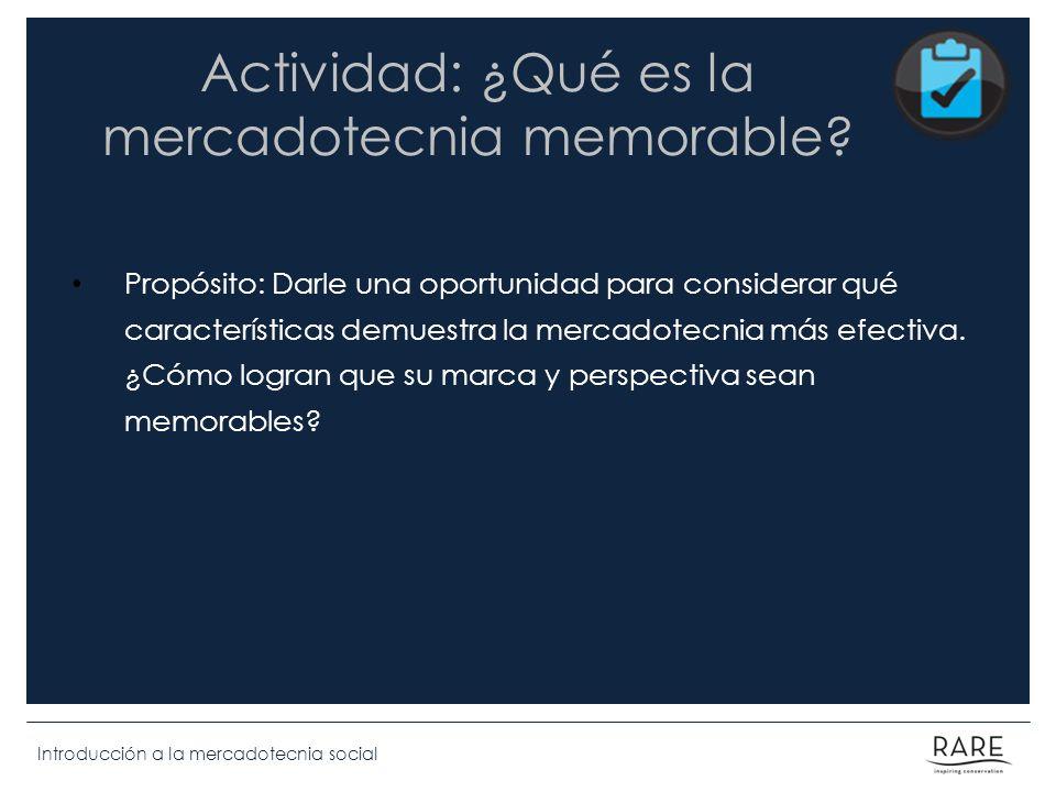 Introducción a la mercadotecnia social Actividad: ¿Qué es la mercadotecnia memorable? Propósito: Darle una oportunidad para considerar qué característ