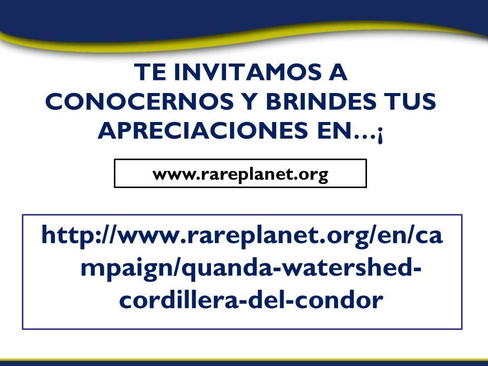 http://www.rareplanet.org/en/ca mpaign/quanda-watershed- cordillera-del-condor TE INVITAMOS A CONOCERNOS Y BRINDES TUS APRECIACIONES EN…¡ www.rareplanet.org