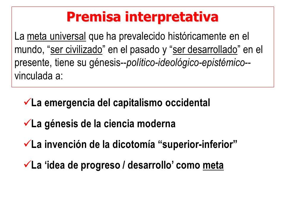 Premisa interpretativa La meta universal que ha prevalecido históricamente en el mundo, ser civilizado en el pasado y ser desarrollado en el presente,