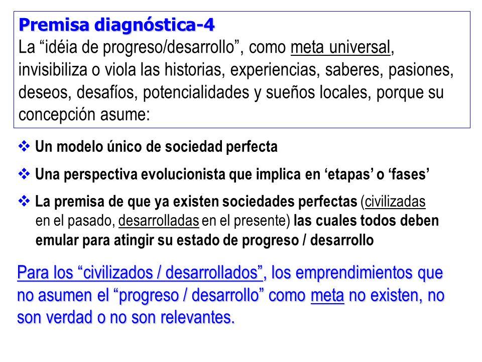 Premisa diagnóstica-4 La idéia de progreso/desarrollo, como meta universal, invisibiliza o viola las historias, experiencias, saberes, pasiones, deseo