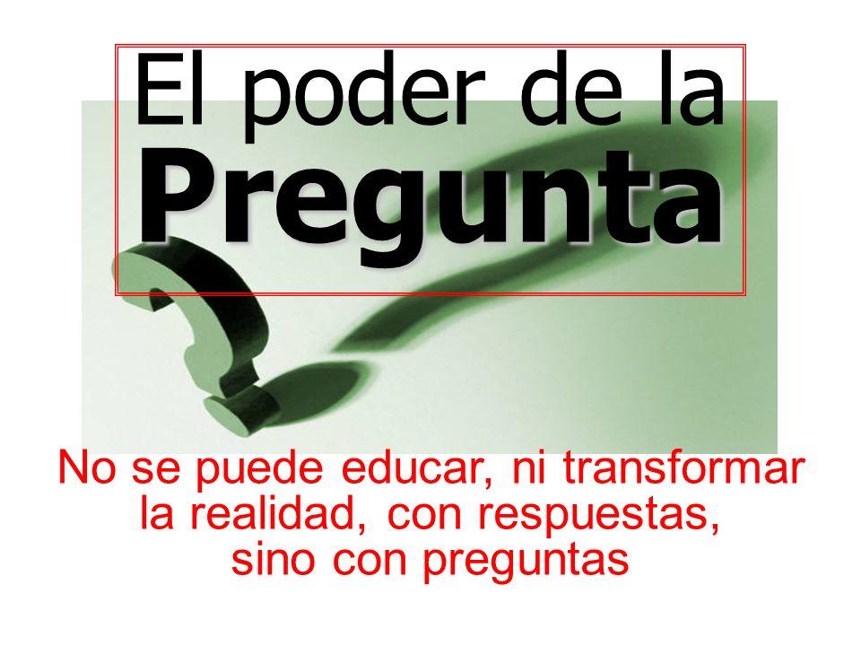 El poder de laPregunta No se puede educar, ni transformar la realidad, con respuestas, sino con preguntas