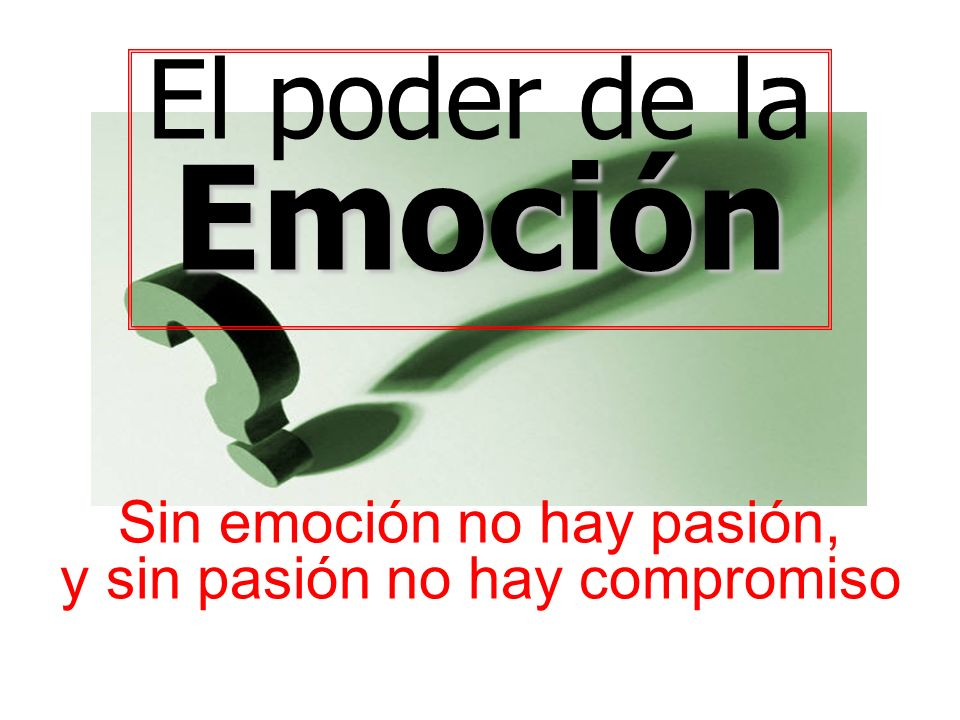 El poder de la Emoción Sin emoción no hay pasión, y sin pasión no hay compromiso