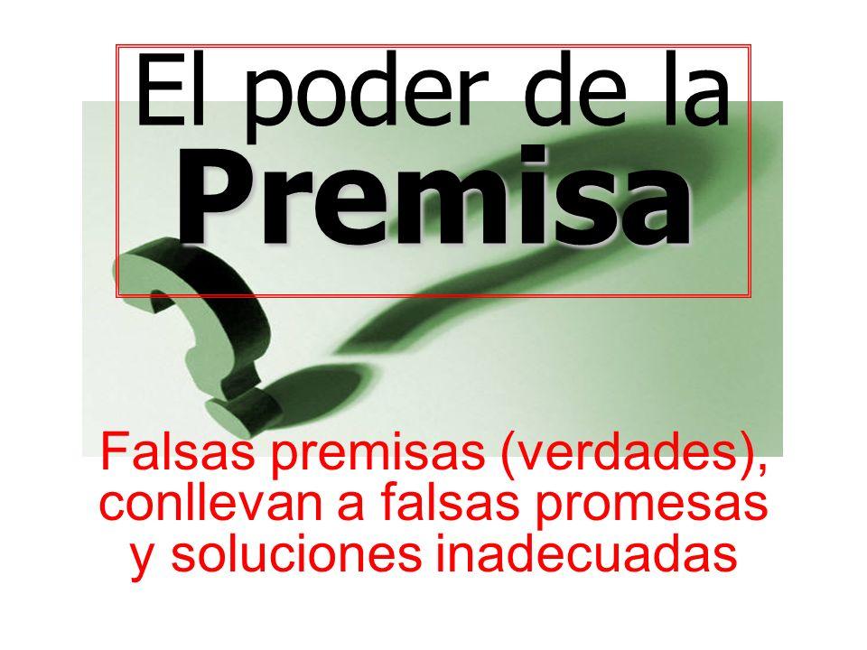 El poder de laPremisa Falsas premisas (verdades), conllevan a falsas promesas y soluciones inadecuadas