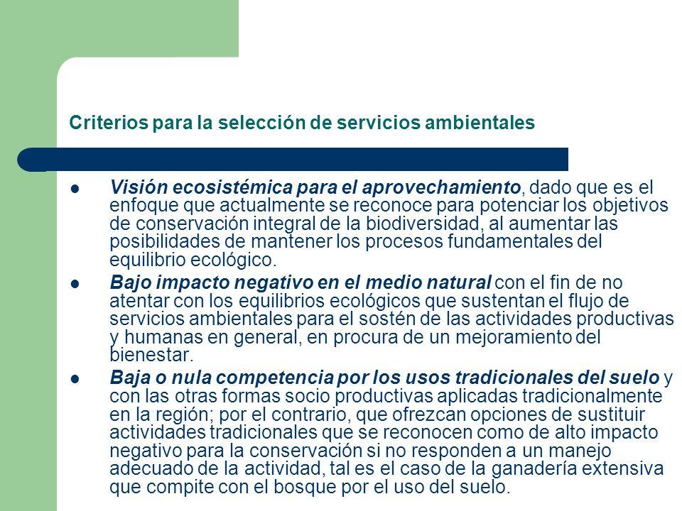 Criterios para la selección de servicios ambientales Demanda con capacidad de pago que justifique el desarrollo de todo el aparato legal, institucional, político y de formación de capacidades técnicas y humanas para su implementación.