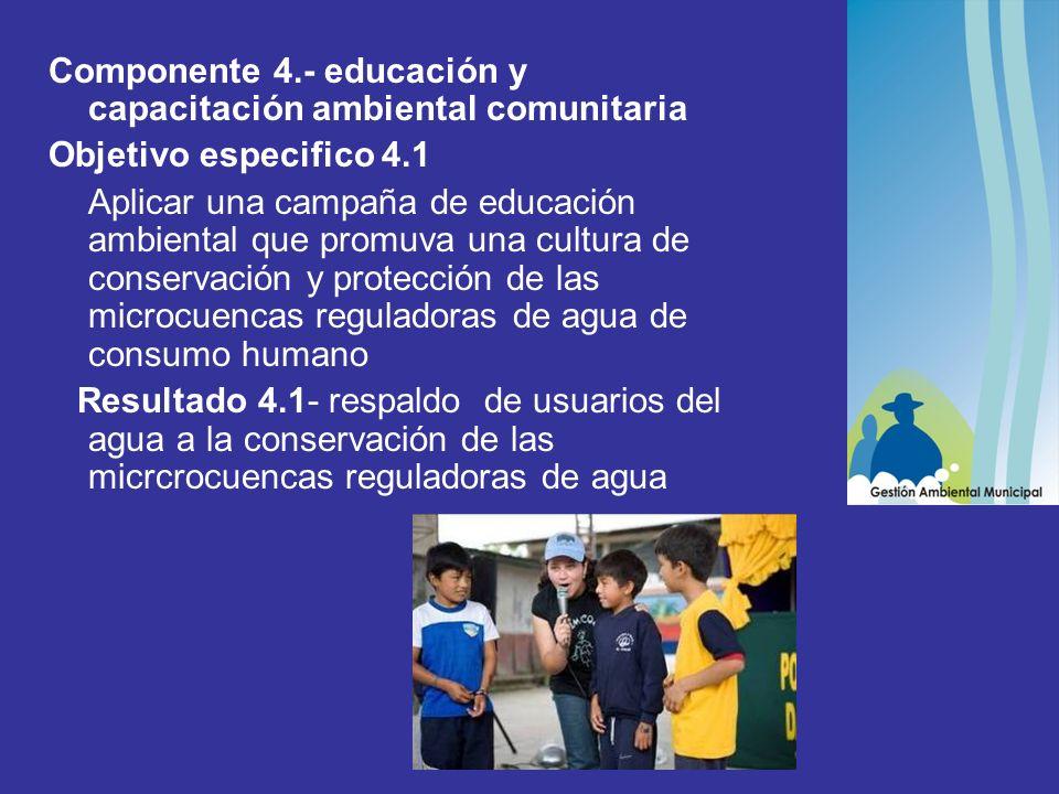 Componente 4.- educación y capacitación ambiental comunitaria Objetivo especifico 4.1 Aplicar una campaña de educación ambiental que promuva una cultura de conservación y protección de las microcuencas reguladoras de agua de consumo humano Resultado 4.1- respaldo de usuarios del agua a la conservación de las micrcrocuencas reguladoras de agua