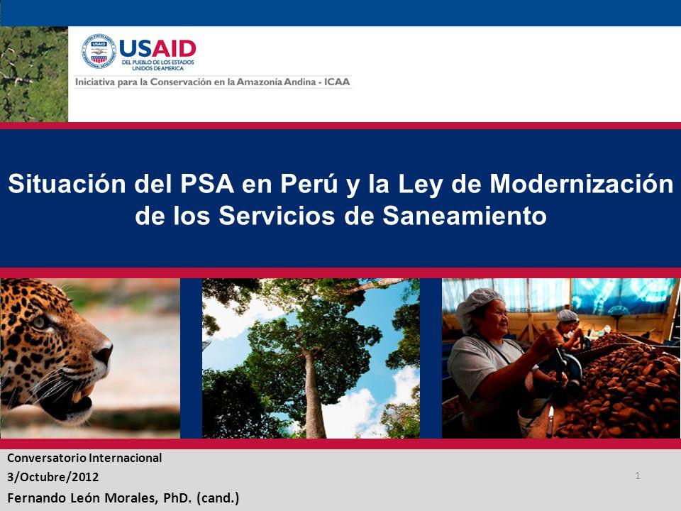 Situación del PSA en Perú y la Ley de Modernización de los Servicios de Saneamiento Conversatorio Internacional 3/Octubre/2012 Fernando León Morales, PhD.