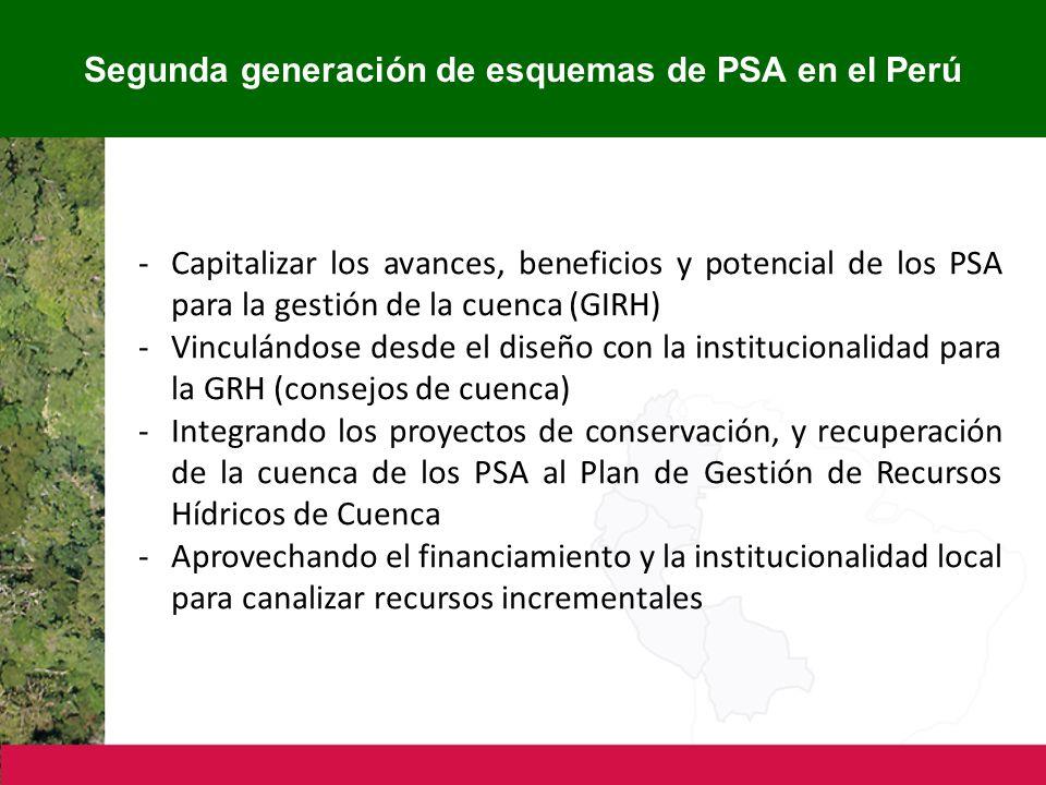 Segunda generación de esquemas de PSA en el Perú -Capitalizar los avances, beneficios y potencial de los PSA para la gestión de la cuenca (GIRH) -Vinculándose desde el diseño con la institucionalidad para la GRH (consejos de cuenca) -Integrando los proyectos de conservación, y recuperación de la cuenca de los PSA al Plan de Gestión de Recursos Hídricos de Cuenca -Aprovechando el financiamiento y la institucionalidad local para canalizar recursos incrementales