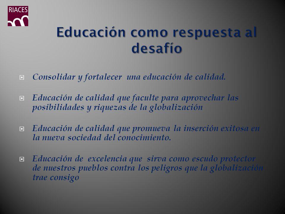 Consolidar y fortalecer una educación de calidad. Educación de calidad que faculte para aprovechar las posibilidades y riquezas de la globalización Ed
