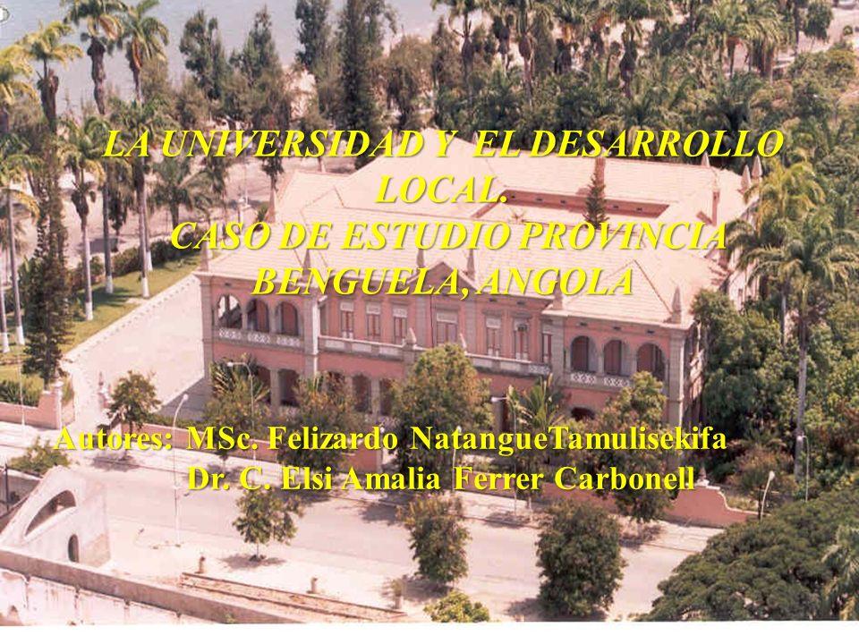 LA UNIVERSIDAD Y EL DESARROLLO LOCAL. CASO DE ESTUDIO PROVINCIA BENGUELA, ANGOLA CASO DE ESTUDIO PROVINCIA BENGUELA, ANGOLA Autores: MSc. Felizardo Na