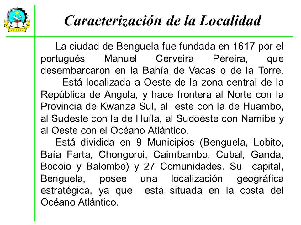 Caracterización de la Localidad La ciudad de Benguela fue fundada en 1617 por el portugués Manuel Cerveira Pereira, que desembarcaron en la Bahía de V