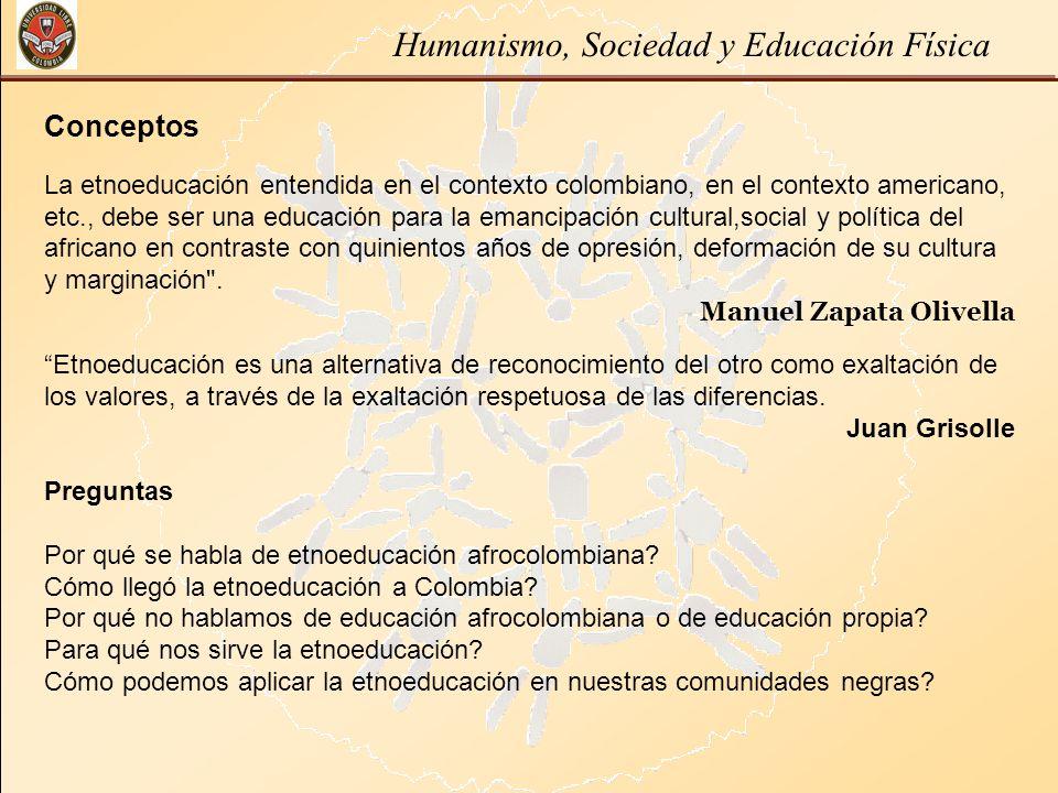 Humanismo, Sociedad y Educación Física Conceptos La etnoeducación entendida en el contexto colombiano, en el contexto americano, etc., debe ser una ed