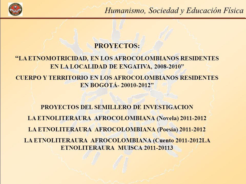 Humanismo, Sociedad y Educación Física PROYECTOS: LA ETNOMOTRICIDAD, EN LOS AFROCOLOMBIANOS RESIDENTES EN LA LOCALIDAD DE ENGATIVA, 2008-2010 CUERPO Y