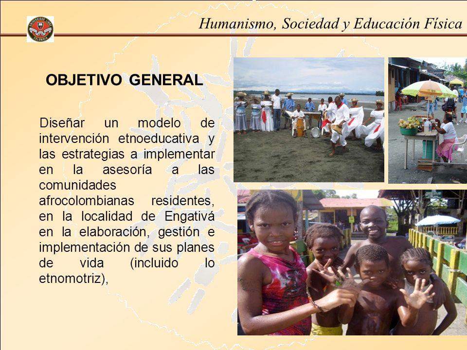 Humanismo, Sociedad y Educación Física OBJETIVO GENERAL Diseñar un modelo de intervención etnoeducativa y las estrategias a implementar en la asesoría