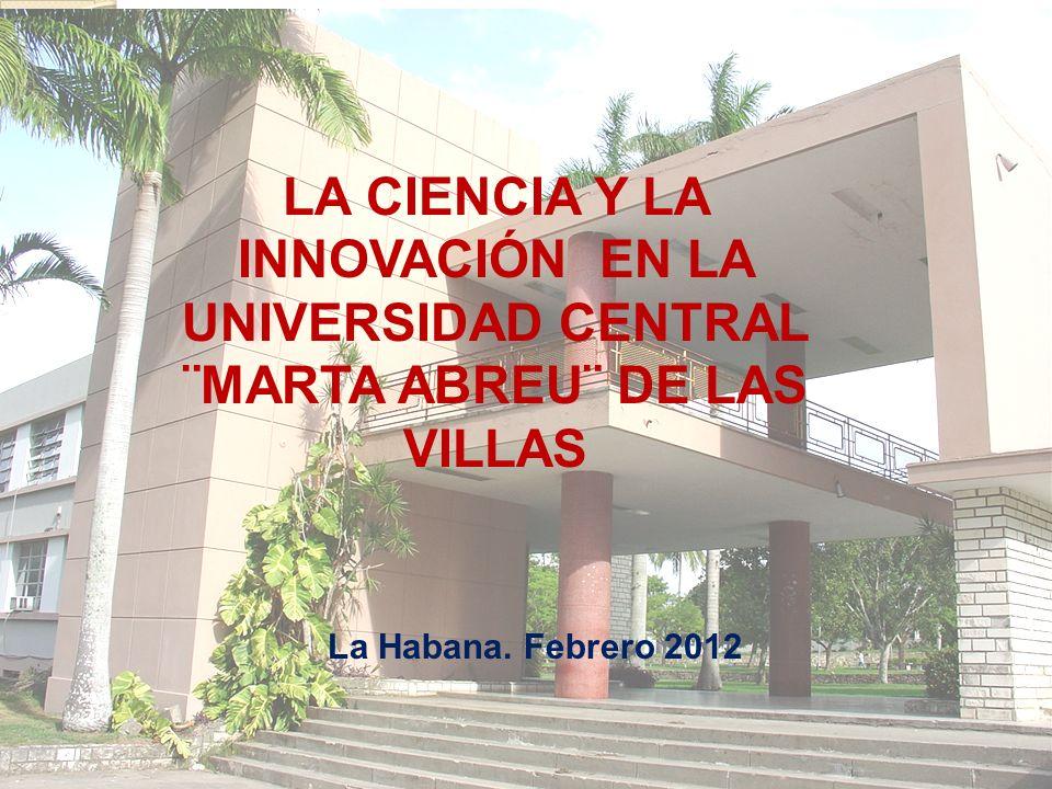 LA CIENCIA Y LA INNOVACIÓN EN LA UNIVERSIDAD CENTRAL ¨MARTA ABREU¨ DE LAS VILLAS La Habana. Febrero 2012