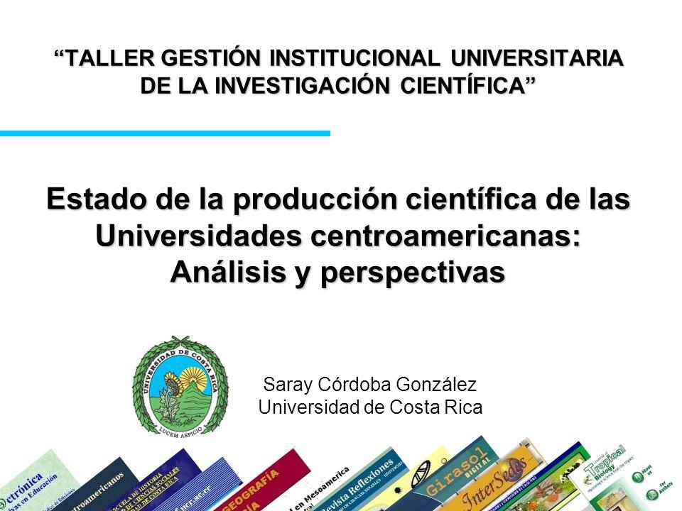 TALLER GESTIÓN INSTITUCIONAL UNIVERSITARIA DE LA INVESTIGACIÓN CIENTÍFICA Saray Córdoba González Universidad de Costa Rica Estado de la producción científica de las Universidades centroamericanas: Análisis y perspectivas