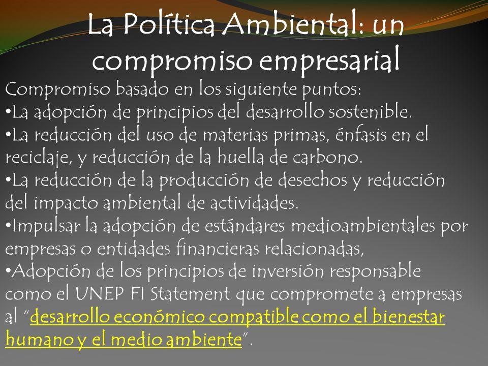 La Política Ambiental: un compromiso empresarial Compromiso basado en los siguiente puntos: La adopción de principios del desarrollo sostenible. La re
