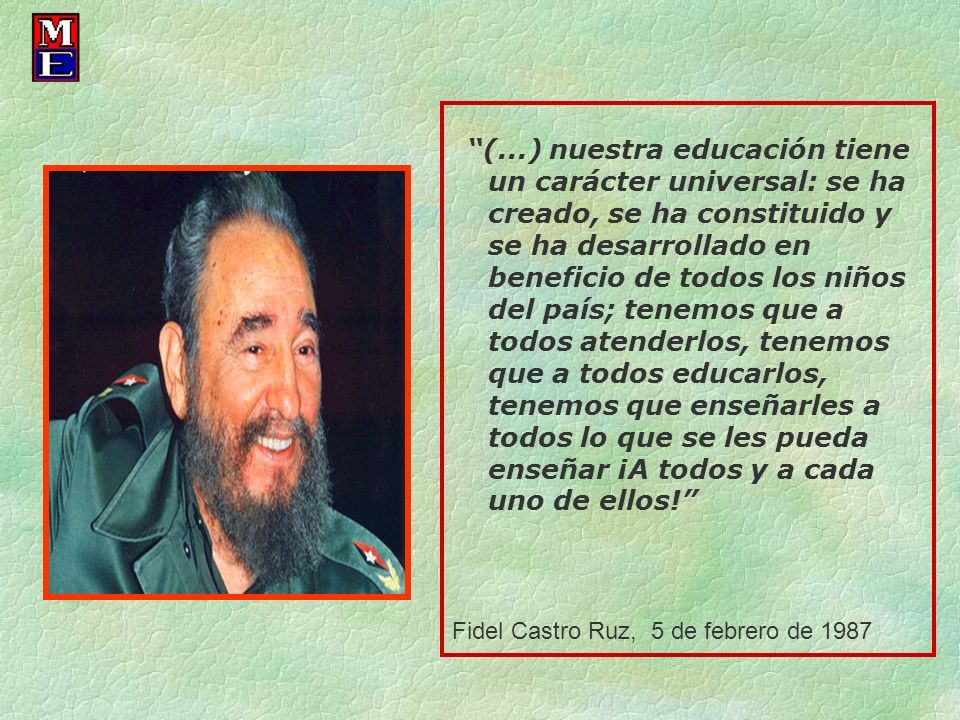 (...) nuestra educación tiene un carácter universal: se ha creado, se ha constituido y se ha desarrollado en beneficio de todos los niños del país; te
