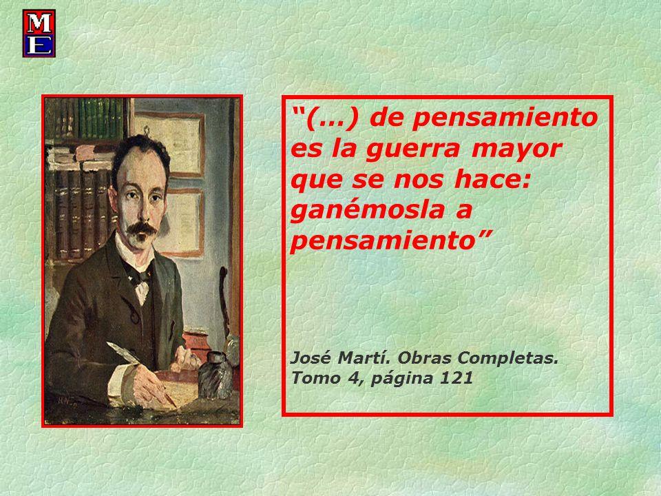 (…) de pensamiento es la guerra mayor que se nos hace: ganémosla a pensamiento José Martí. Obras Completas. Tomo 4, página 121