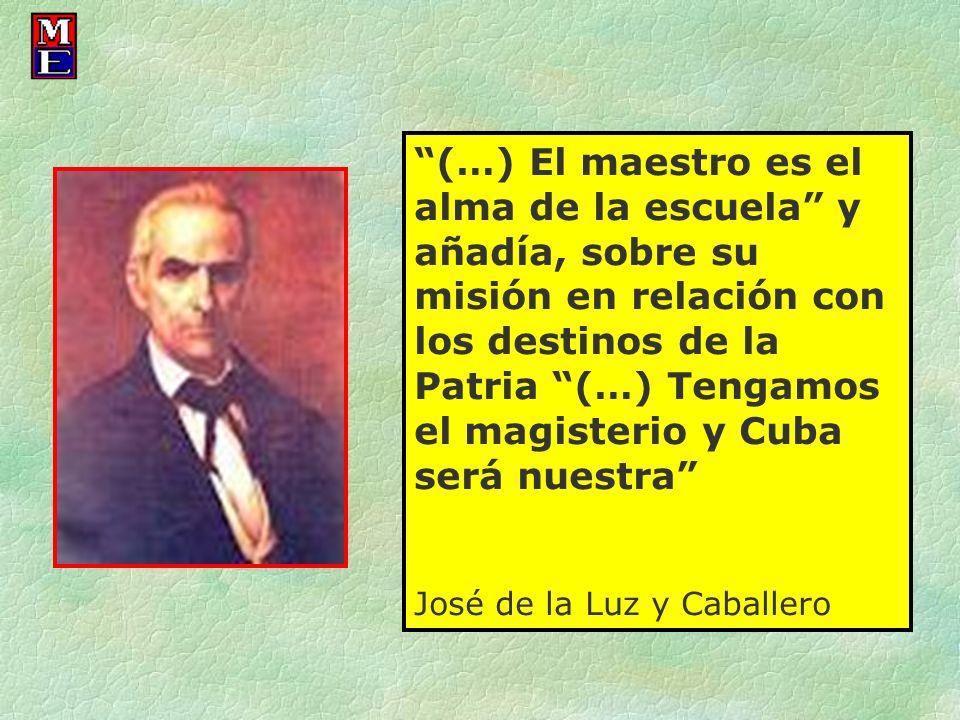 (…) El maestro es el alma de la escuela y añadía, sobre su misión en relación con los destinos de la Patria (…) Tengamos el magisterio y Cuba será nue