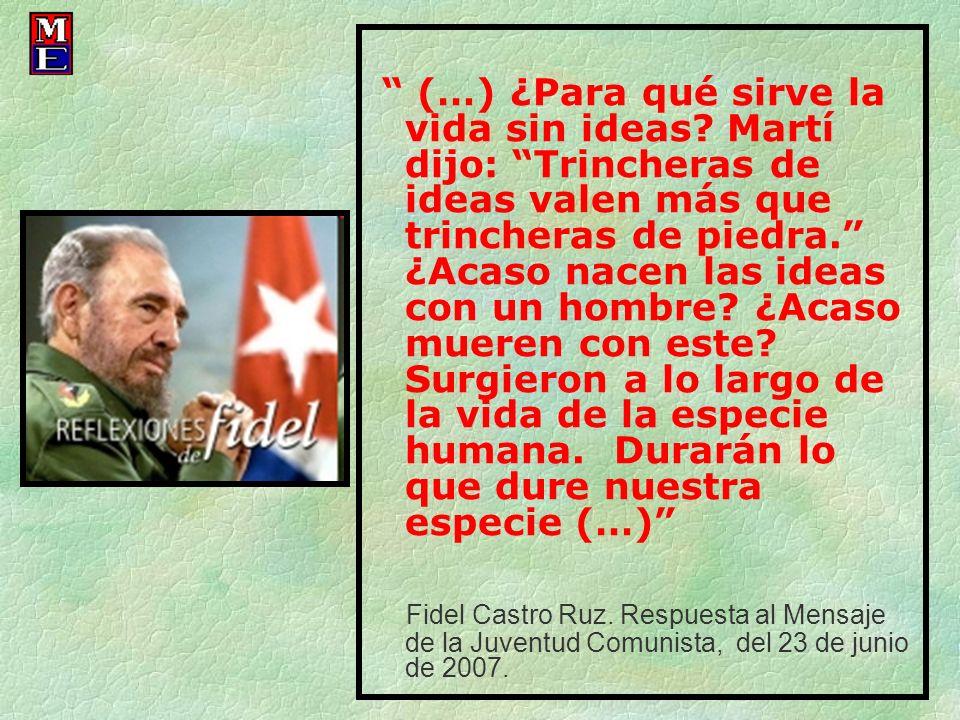 (…) ¿Para qué sirve la vida sin ideas? Martí dijo: Trincheras de ideas valen más que trincheras de piedra. ¿Acaso nacen las ideas con un hombre? ¿Acas