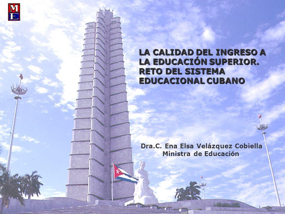 LA CALIDAD DEL INGRESO A LA EDUCACIÓN SUPERIOR. RETO DEL SISTEMA EDUCACIONAL CUBANO Dra.C. Ena Elsa Velázquez Cobiella Ministra de Educación