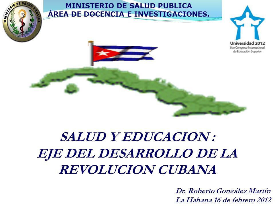 SALUD Y EDUCACION : EJE DEL DESARROLLO DE LA REVOLUCION CUBANA MINISTERIO DE SALUD PUBLICA ÁREA DE DOCENCIA E INVESTIGACIONES. Dr. Roberto González Ma