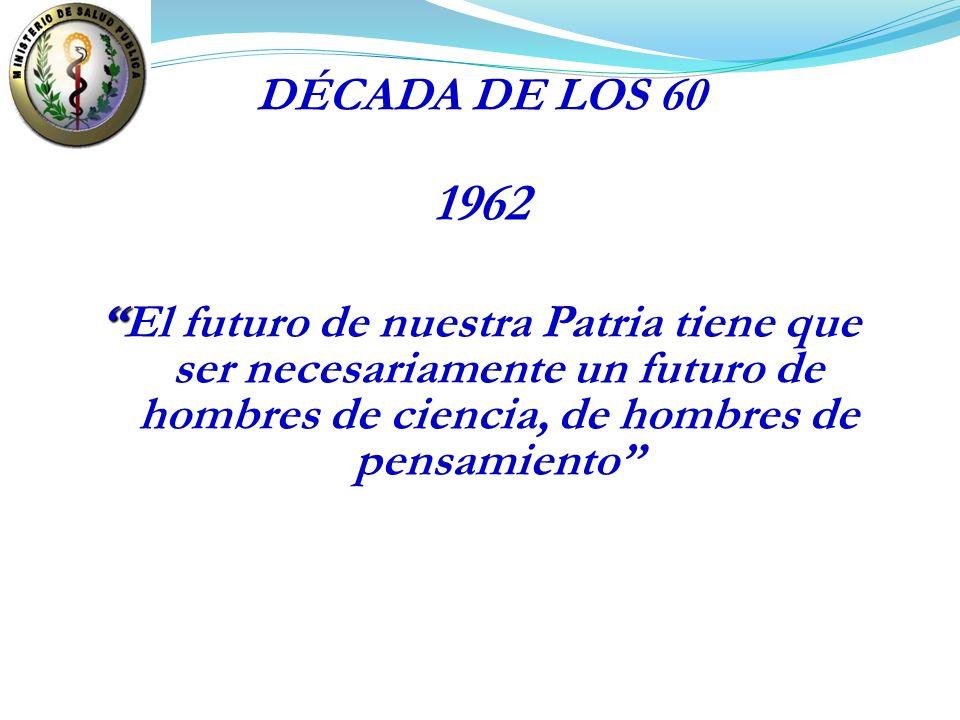 1962 El futuro de nuestra Patria tiene que ser necesariamente un futuro de hombres de ciencia, de hombres de pensamiento DÉCADA DE LOS 60