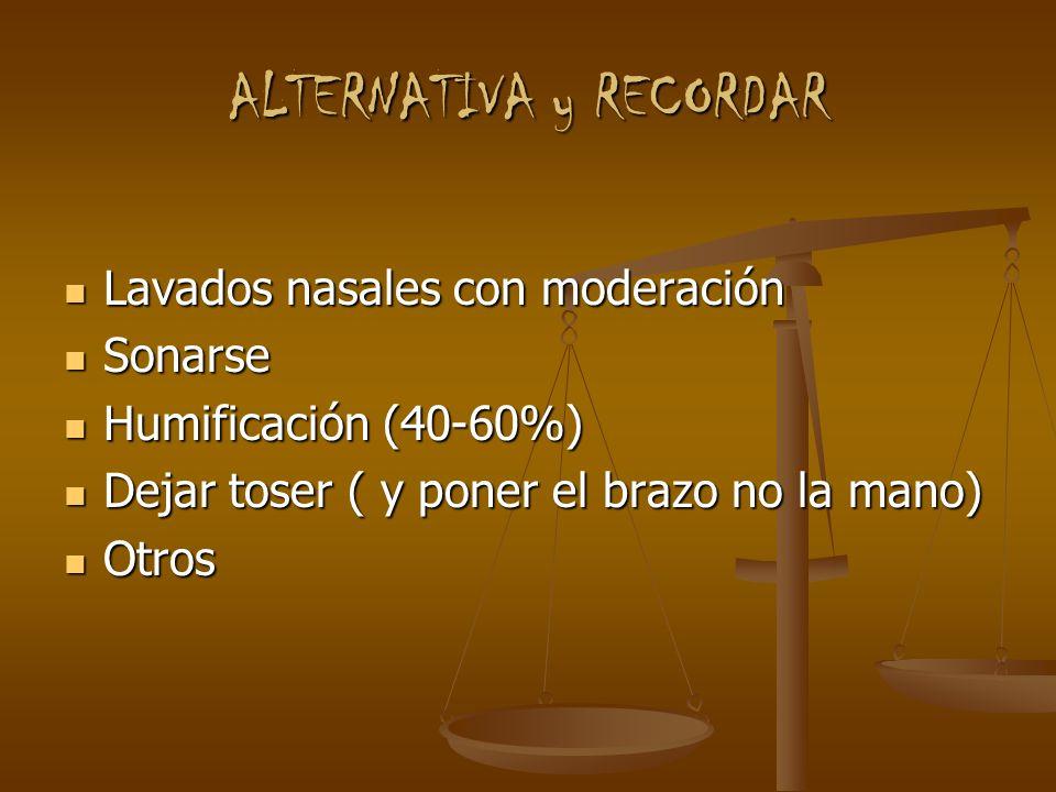 ALTERNATIVA y RECORDAR Lavados nasales con moderación Lavados nasales con moderación Sonarse Sonarse Humificación (40-60%) Humificación (40-60%) Dejar