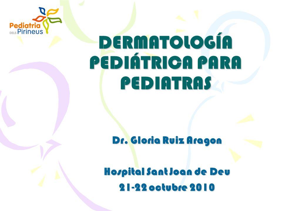 DERMATOLOGÍA PEDIÁTRICA PARA PEDIATRAS Dr. Gloria Ruiz Aragon Hospital Sant Joan de Deu 21-22 octubre 2010