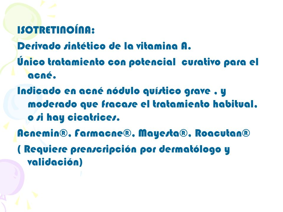 ISOTRETINOÍNA: Derivado sintético de la vitamina A. Único tratamiento con potencial curativo para el acné. Indicado en acné nódulo quístico grave, y m