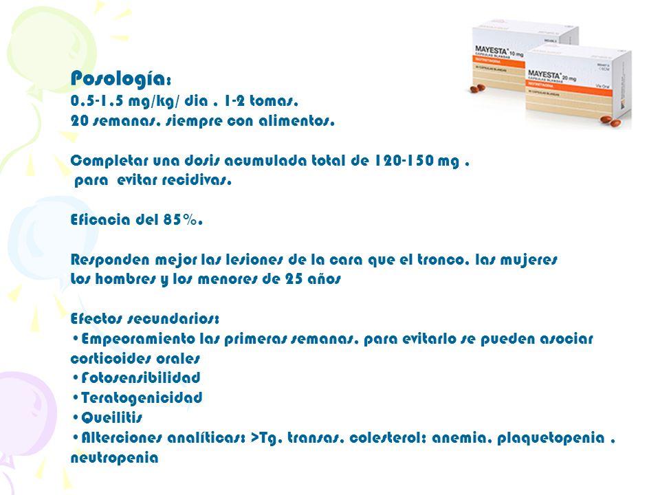 Posología : 0,5-1,5 mg/kg/ dia, 1-2 tomas, 20 semanas, siempre con alimentos. Completar una dosis acumulada total de 120-150 mg, para evitar recidivas