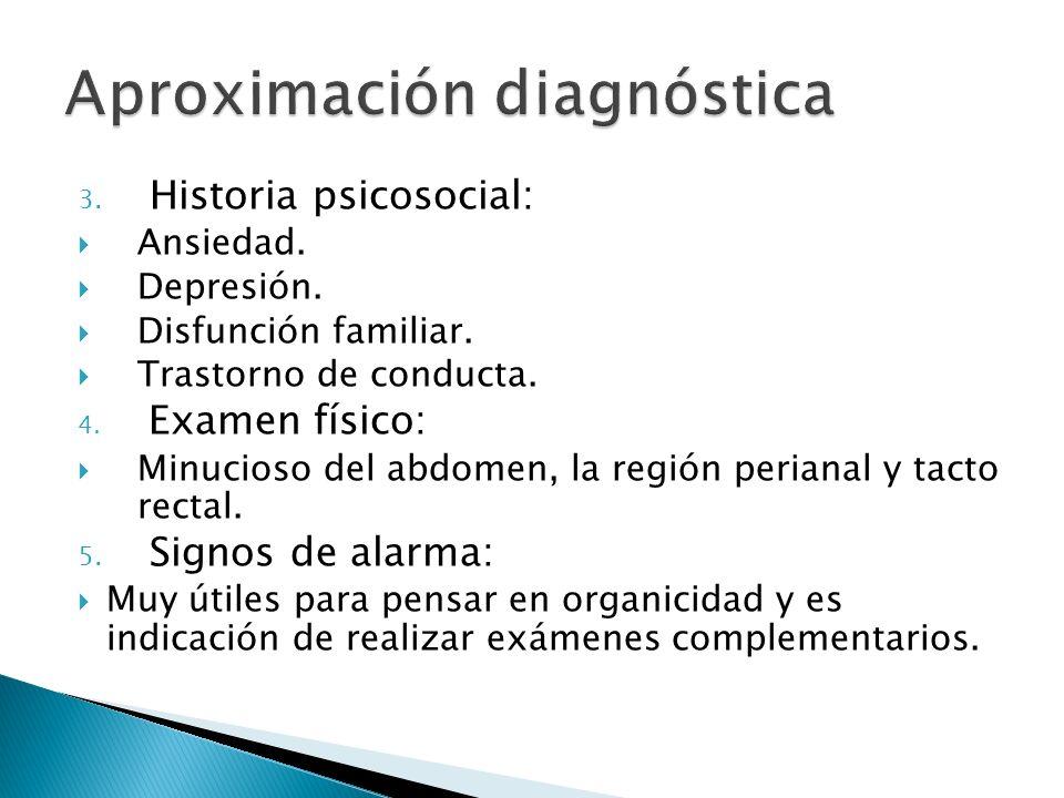 3. Historia psicosocial: Ansiedad. Depresión. Disfunción familiar. Trastorno de conducta. 4. Examen físico: Minucioso del abdomen, la región perianal