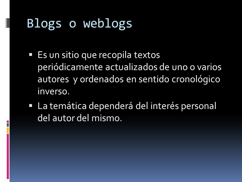 Blogs o weblogs Es un sitio que recopila textos periódicamente actualizados de uno o varios autores y ordenados en sentido cronológico inverso. La tem