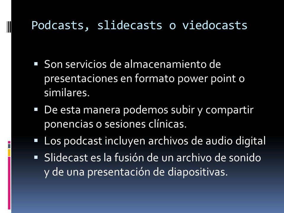 Podcasts, slidecasts o viedocasts Son servicios de almacenamiento de presentaciones en formato power point o similares. De esta manera podemos subir y