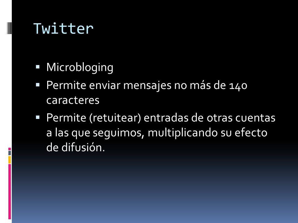 Twitter Microbloging Permite enviar mensajes no más de 140 caracteres Permite (retuitear) entradas de otras cuentas a las que seguimos, multiplicando