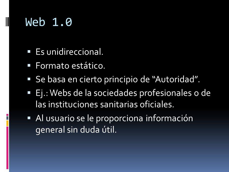 Web 1.0 Es unidireccional. Formato estático. Se basa en cierto principio de Autoridad. Ej.: Webs de la sociedades profesionales o de las instituciones