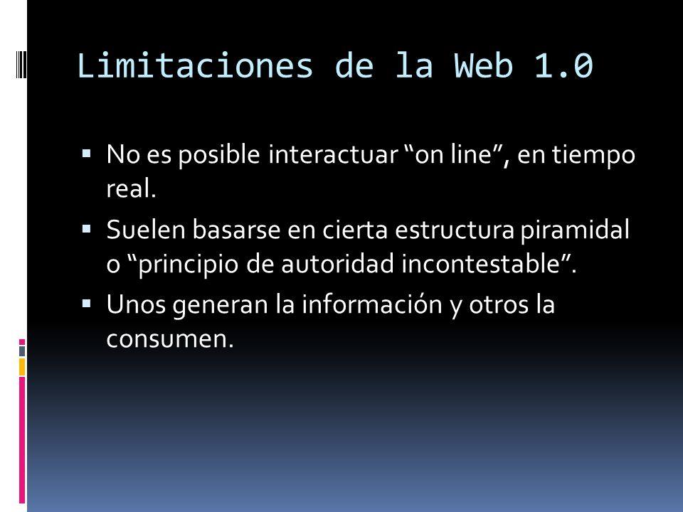 Limitaciones de la Web 1.0 No es posible interactuar on line, en tiempo real. Suelen basarse en cierta estructura piramidal o principio de autoridad i
