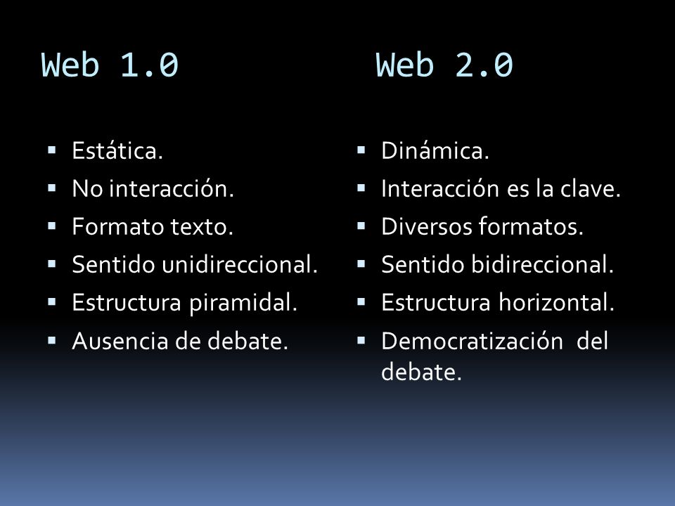 Web 1.0 Web 2.0 Estática. No interacción. Formato texto. Sentido unidireccional. Estructura piramidal. Ausencia de debate. Dinámica. Interacción es la