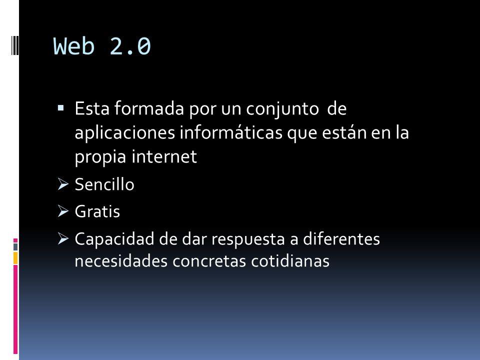 Web 2.0 Esta formada por un conjunto de aplicaciones informáticas que están en la propia internet Sencillo Gratis Capacidad de dar respuesta a diferen