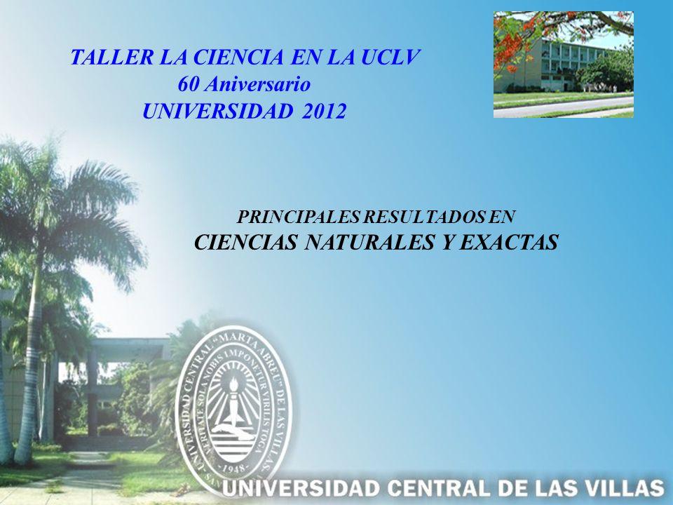 PRINCIPALES RESULTADOS EN CIENCIAS NATURALES Y EXACTAS TALLER LA CIENCIA EN LA UCLV 60 Aniversario UNIVERSIDAD 2012